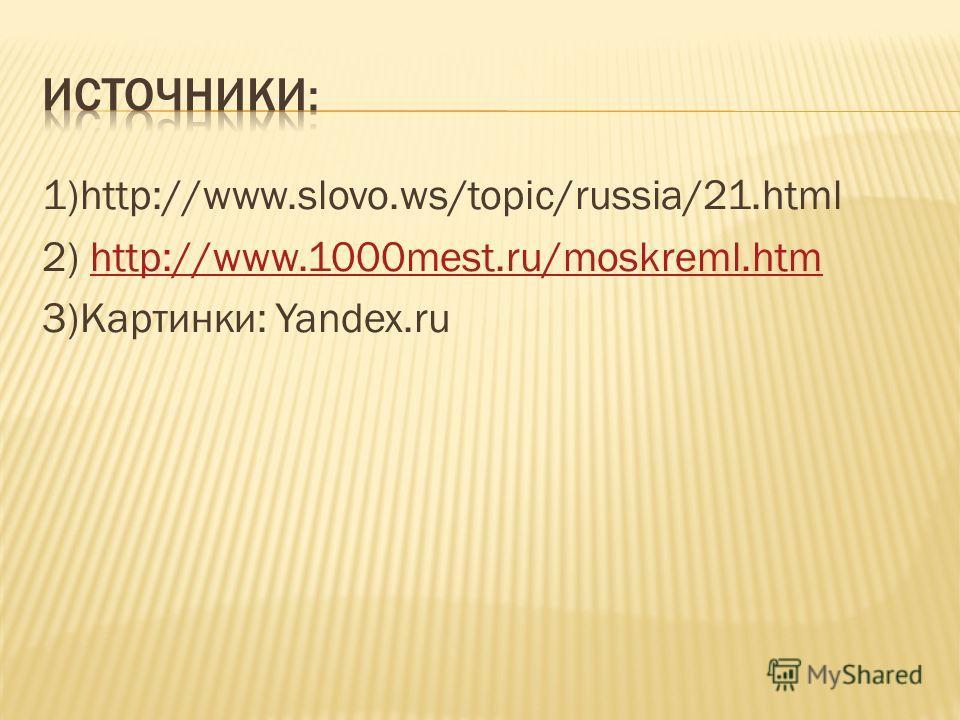 1)http://www.slovo.ws/topic/russia/21.html 2) http://www.1000mest.ru/moskreml.htmhttp://www.1000mest.ru/moskreml.htm 3)Картинки: Yandex.ru