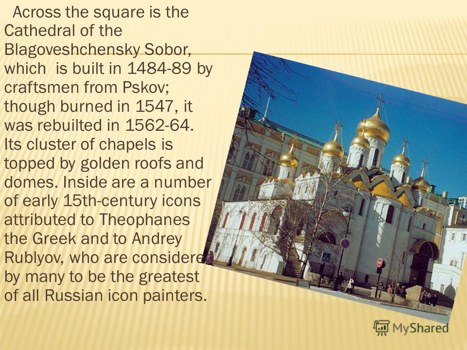 Across the square is the Cathedral of the Blagoveshchensky Sobor, which is built in 1484-89 by craftsmen from Pskov; though burned in 1547, it was rebuilted in 1562-64. Its cluster of chapels is topped by golden roofs and domes. Inside are a number o