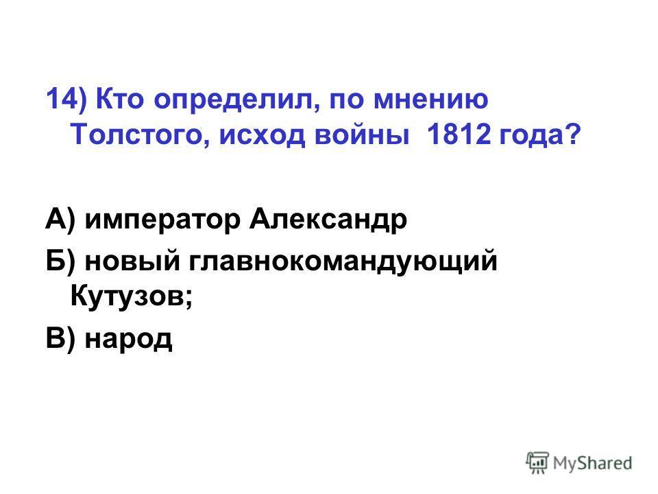 14) Кто определил, по мнению Толстого, исход войны 1812 года? А) император Александр Б) новый главнокомандующий Кутузов; В) народ
