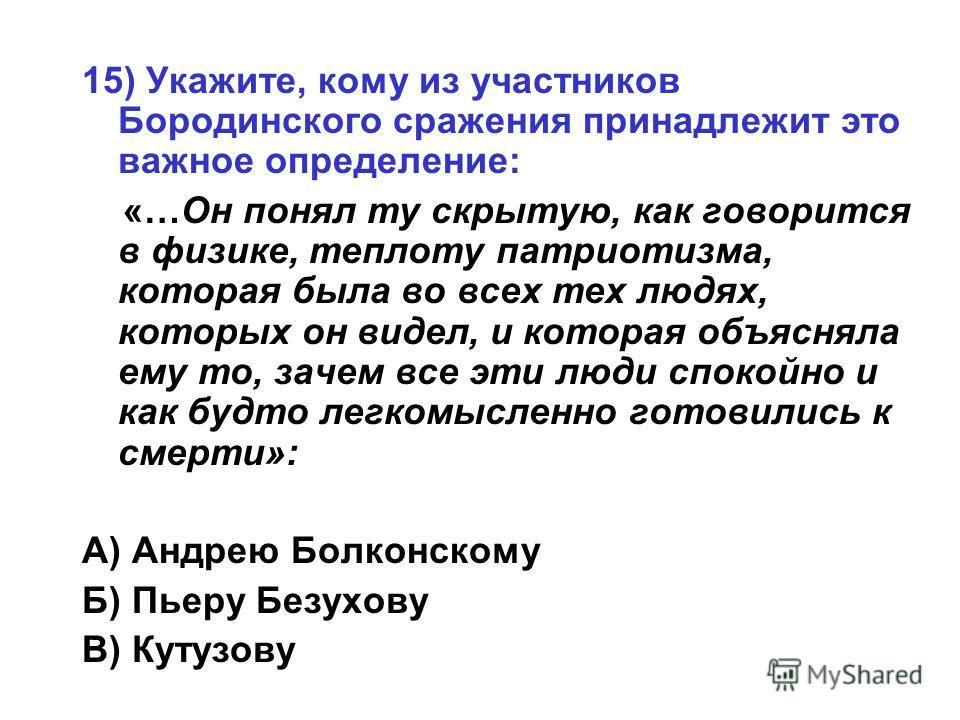15) Укажите, кому из участников Бородинского сражения принадлежит это важное определение: «…Он понял ту скрытую, как говорится в физике, теплоту патриотизма, которая была во всех тех людях, которых он видел, и которая объясняла ему то, зачем все эти