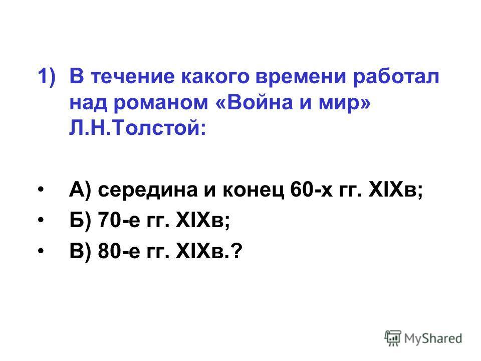 1)В течение какого времени работал над романом «Война и мир» Л.Н.Толстой: А) середина и конец 60-х гг. XIXв; Б) 70-е гг. XIXв; В) 80-е гг. XIXв.?