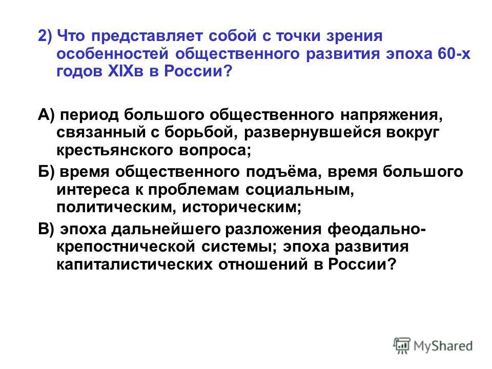 2) Что представляет собой с точки зрения особенностей общественного развития эпоха 60-х годов XIXв в России? А) период большого общественного напряжения, связанный с борьбой, развернувшейся вокруг крестьянского вопроса; Б) время общественного подъёма
