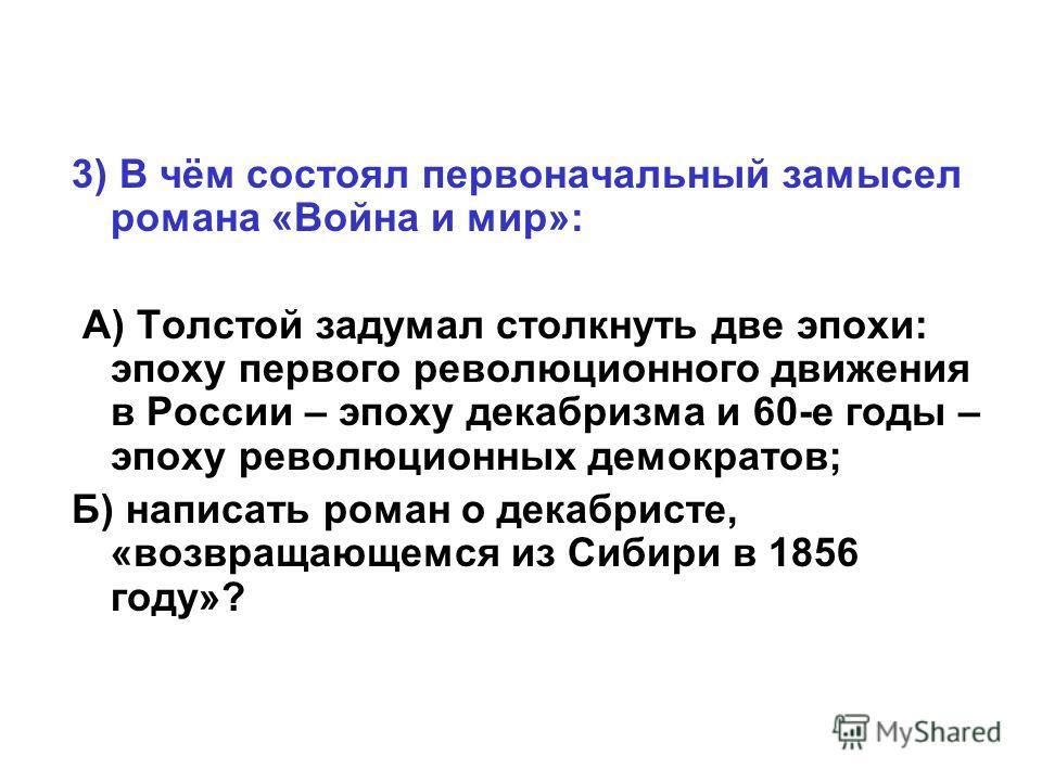 3) В чём состоял первоначальный замысел романа «Война и мир»: А) Толстой задумал столкнуть две эпохи: эпоху первого революционного движения в России – эпоху декабризма и 60-е годы – эпоху революционных демократов; Б) написать роман о декабристе, «воз