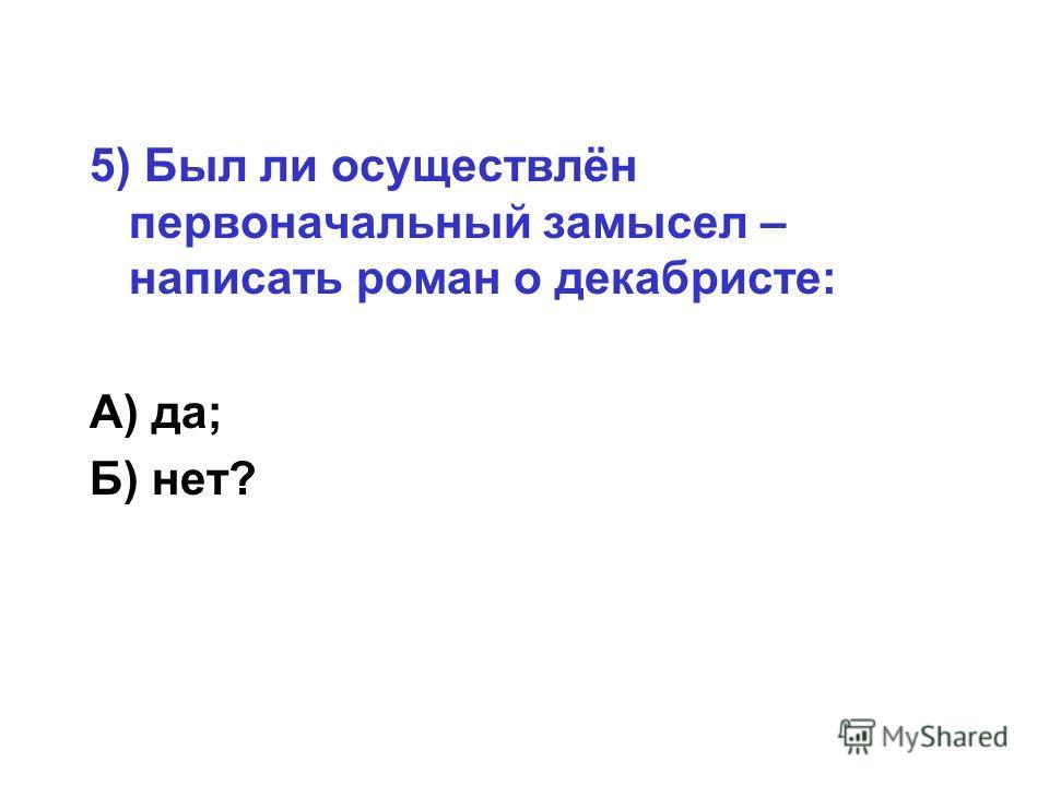 5) Был ли осуществлён первоначальный замысел – написать роман о декабристе: А) да; Б) нет?