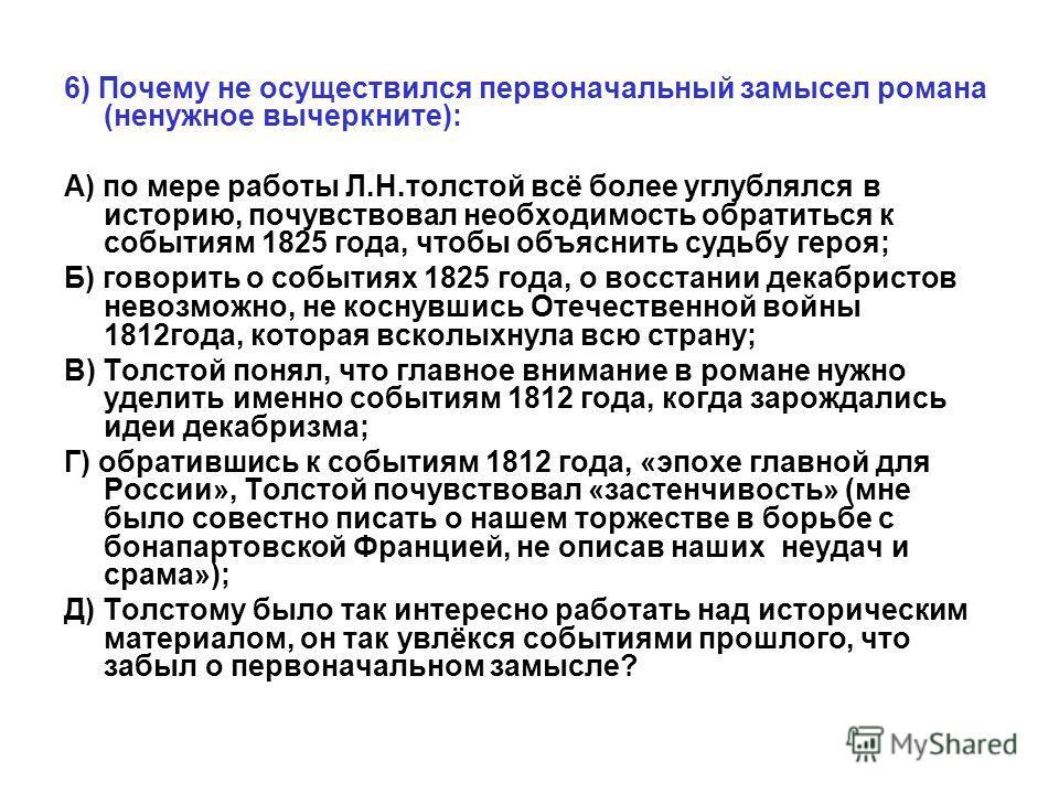 6) Почему не осуществился первоначальный замысел романа (ненужное вычеркните): А) по мере работы Л.Н.толстой всё более углублялся в историю, почувствовал необходимость обратиться к событиям 1825 года, чтобы объяснить судьбу героя; Б) говорить о событ