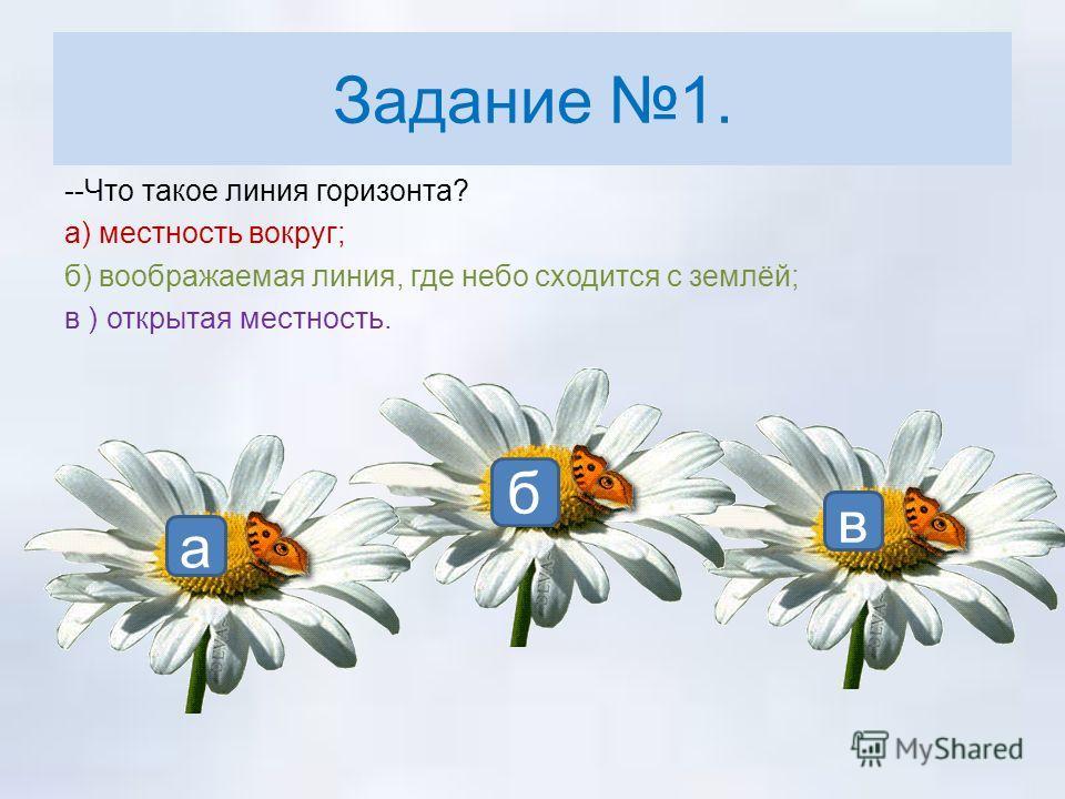 Задание 1. --Что такое линия горизонта? а) местность вокруг; б) воображаемая линия, где небо сходится с землёй; в ) открытая местность. б а в