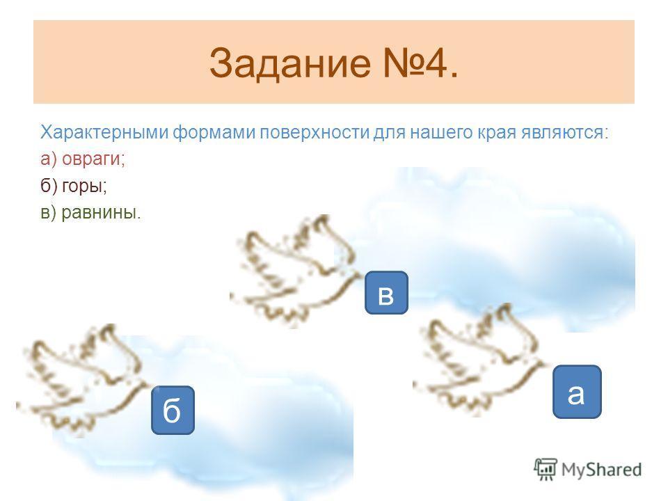 Задание 4. Характерными формами поверхности для нашего края являются: а) овраги; б) горы; в) равнины. в б а
