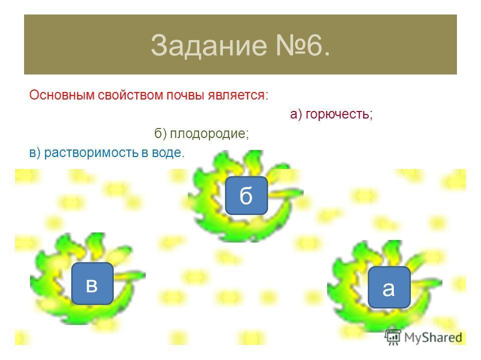 б Задание 6. Основным свойством почвы является: а) горючесть; б) плодородие; в) растворимость в воде. в а