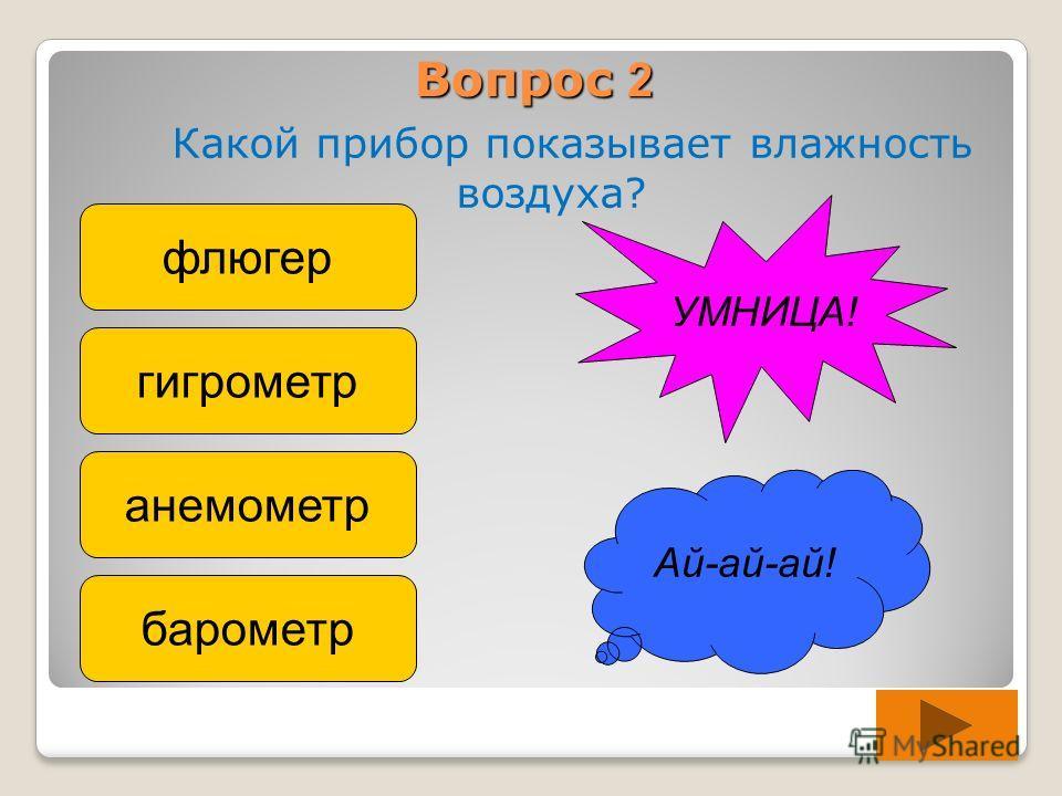 Вопрос 2 Какой прибор показывает влажность воздуха? флюгер гигрометр анемометр барометр Ай-ай-ай! УМНИЦА!