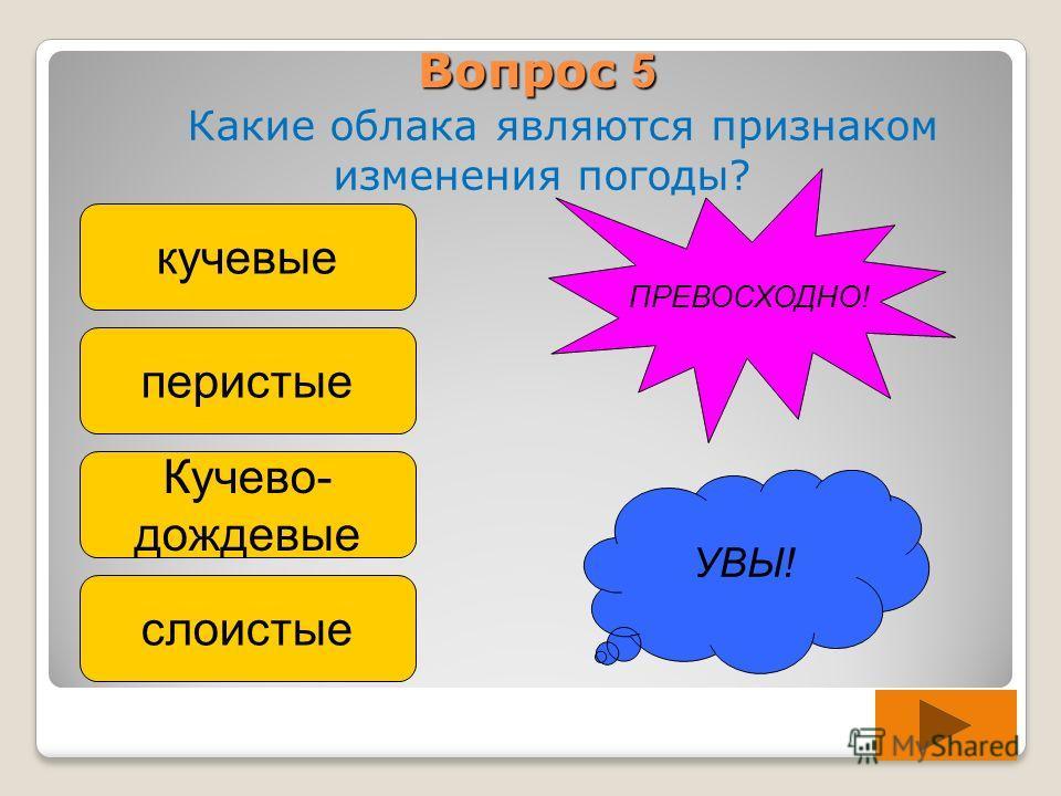 Вопрос 5 Какие облака являются признаком изменения погоды? кучевые перистые Кучево- дождевые слоистые УВЫ! ПРЕВОСХОДНО!