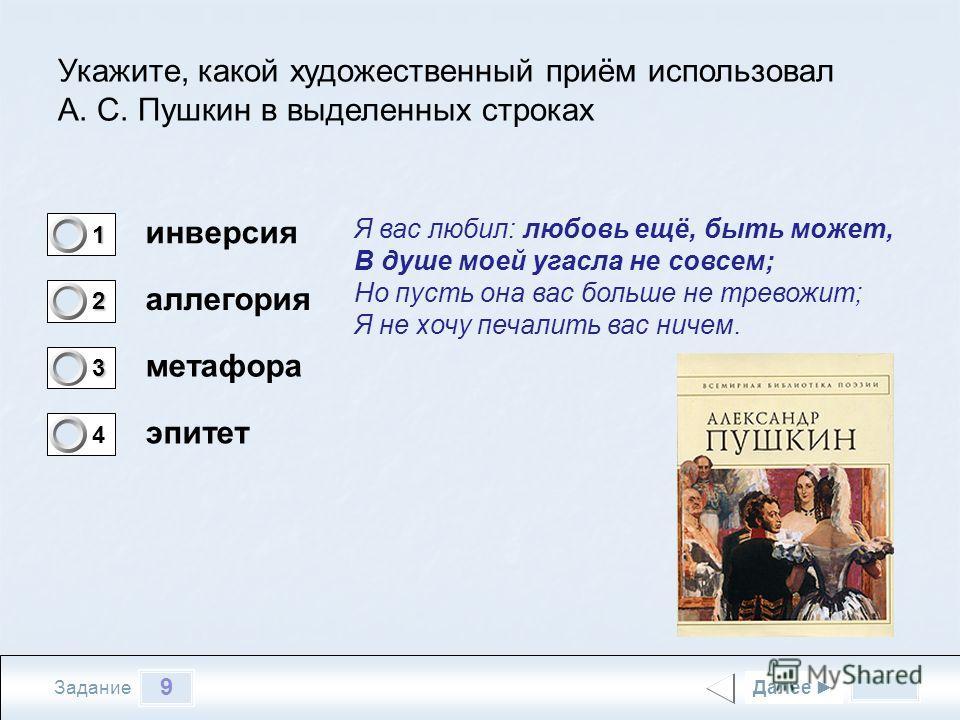 9 Задание Укажите, какой художественный приём использовал А. С. Пушкин в выделенных строках инверсия аллегория метафора эпитет Далее 1 0 2 0 3 1 4 0 Я вас любил: любовь ещё, быть может, В душе моей угасла не совсем; Но пусть она вас больше не тревожи