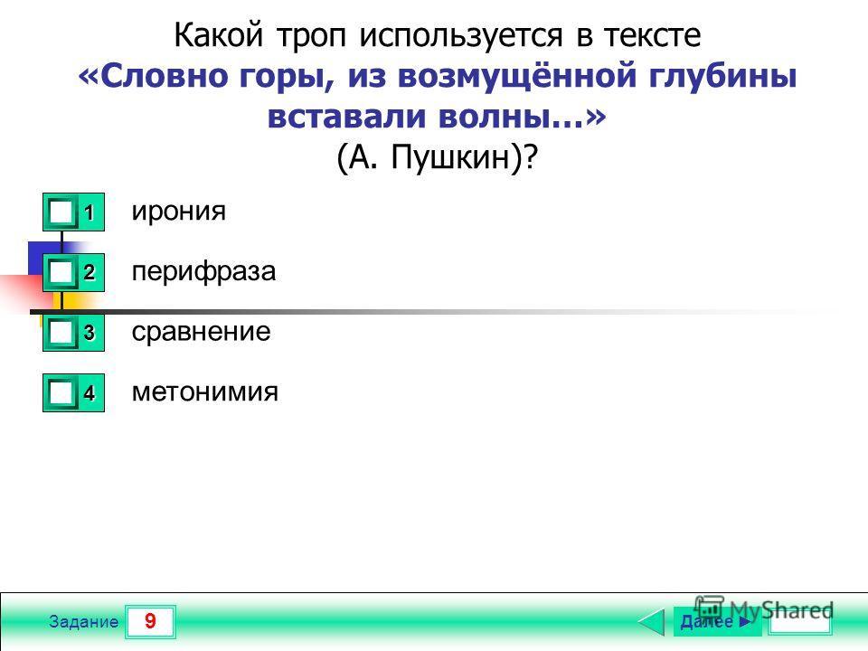 9 Задание Какой троп используется в тексте «Словно горы, из возмущённой глубины вставали волны…» (А. Пушкин)? ирония перифраза сравнение метонимия 1 0 2 0 3 1 4 0 Далее