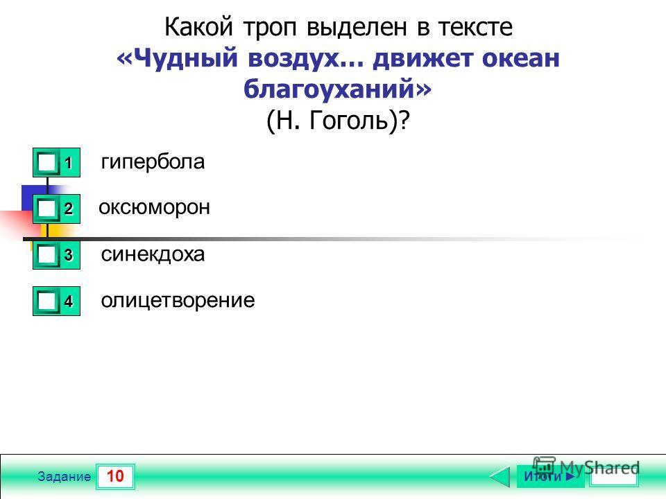 10 Задание Какой троп выделен в тексте «Чудный воздух… движет океан благоуханий» (Н. Гоголь)? гипербола оксюморон синекдоха олицетворение 1 1 2 0 3 0 4 0 Итоги