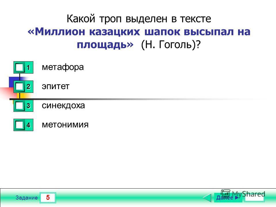 5 Задание Какой троп выделен в тексте «Миллион казацких шапок высыпал на площадь» (Н. Гоголь)? метафора эпитет синекдоха метонимия 1 0 2 0 3 1 4 0 Далее