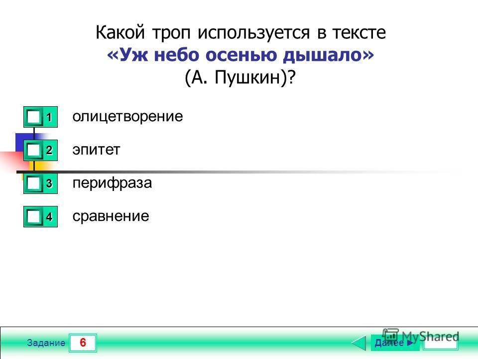 6 Задание Какой троп используется в тексте «Уж небо осенью дышало» (А. Пушкин)? олицетворение эпитет перифраза сравнение 1 1 2 0 3 0 4 0 Далее