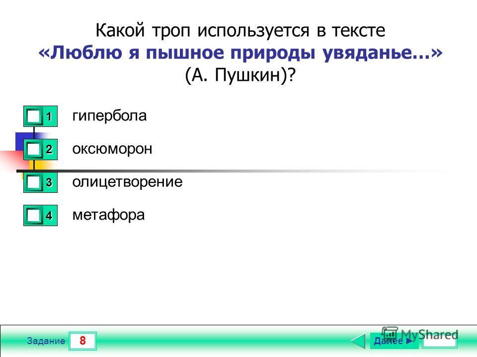 8 Задание Какой троп используется в тексте «Люблю я пышное природы увяданье…» (А. Пушкин)? гипербола оксюморон олицетворение метафора 1 0 2 1 3 0 4 0 Далее