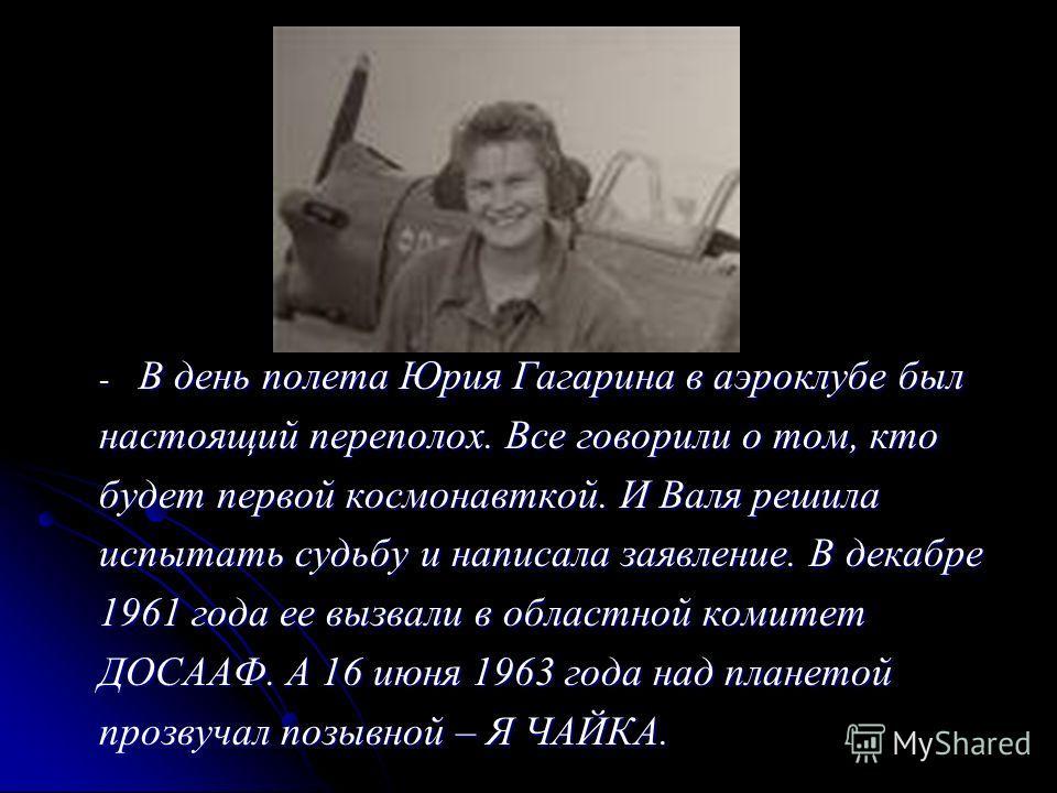- В день полета Юрия Гагарина в аэроклубе был настоящий переполох. Все говорили о том, кто будет первой космонавткой. И Валя решила испытать судьбу и написала заявление. В декабре 1961 года ее вызвали в областной комитет ДОСААФ. А 16 июня 1963 года н