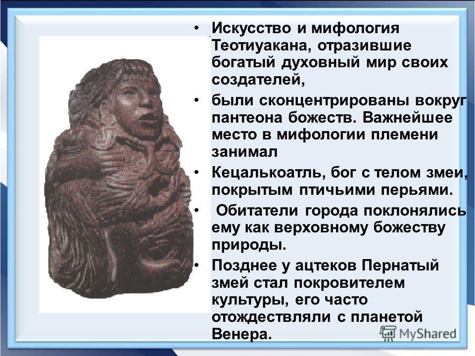 Искусство и мифология Теотиуакана, отразившие богатый духовный мир своих создателей, были сконцентрированы вокруг пантеона божеств. Важнейшее место в мифологии племени занимал Кецалькоатль, бог с телом змеи, покрытым птичьими перьями. Обитатели город