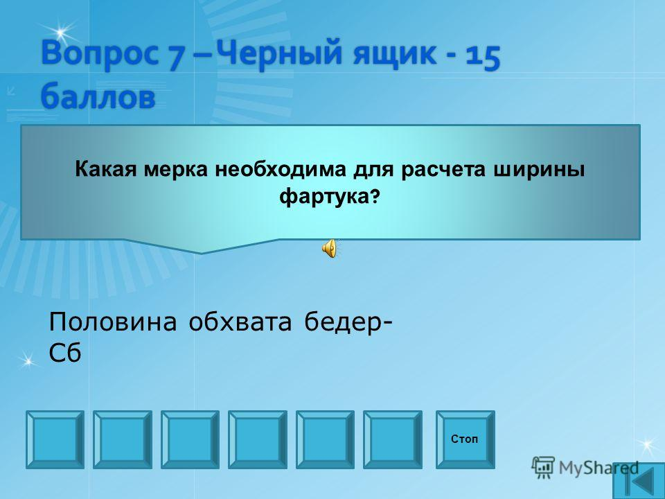 Вопрос 7 – Черный ящик - 15 баллов Какая мерка необходима для расчета ширины фартука ? Стоп Половина обхвата бедер- Сб