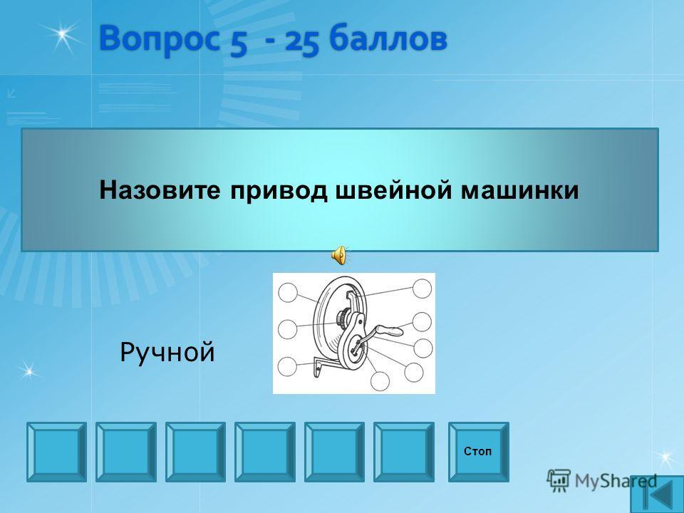 Вопрос 5 - 25 баллов Назовите привод швейной машинки Стоп Ручной