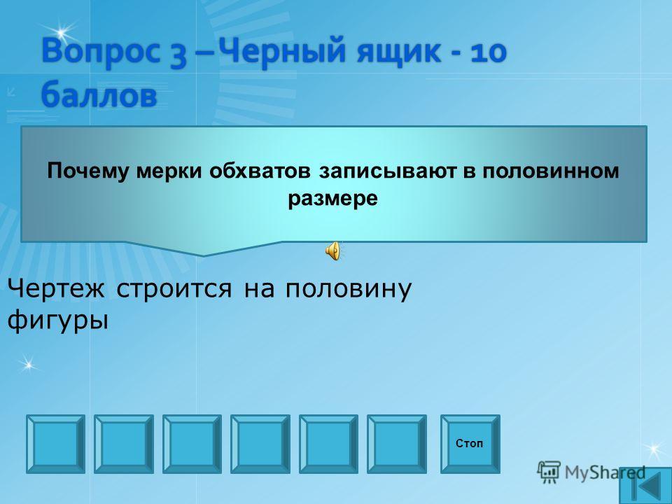 Вопрос 3 – Черный ящик - 10 баллов Стоп Почему мерки обхватов записывают в половинном размере Чертеж строится на половину фигуры