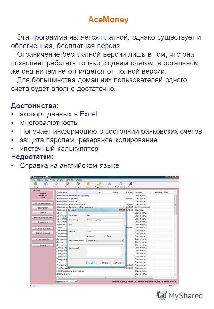 AceMoney Эта программа является платной, однако существует и облегченная, бесплатная версия. Ограничение бесплатной версии лишь в том, что она позволяет работать только с одним счетом, в остальном же она ничем не отличается от полной версии. Для боль