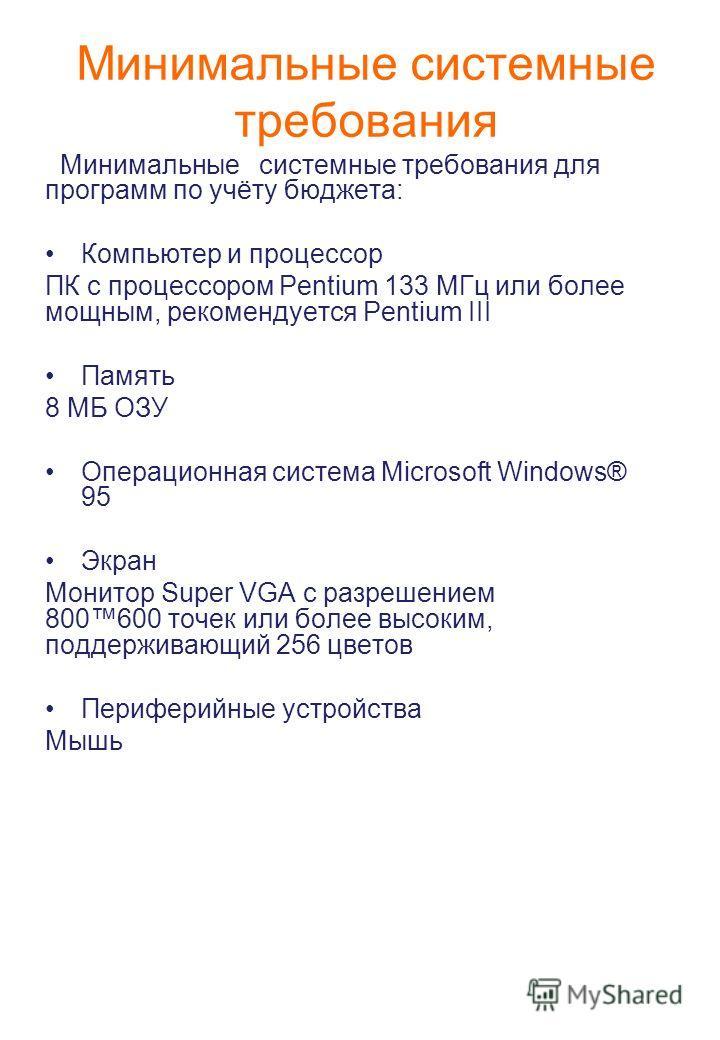 Минимальные системные требования Минимальные системные требования для программ по учёту бюджета: Компьютер и процессор ПК с процессором Pentium 133 МГц или более мощным, рекомендуется Pentium III Память 8 МБ ОЗУ Операционная система Microsoft Windows
