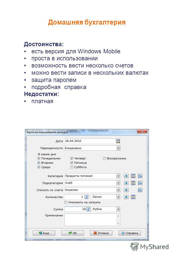 Домашняя бухгалтерия Достоинства: есть версия для Windows Mobile проста в использовании возможность вести несколько счетов можно вести записи в нескольких валютах защита паролем подробная справка Недостатки: платная