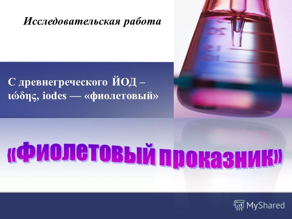 Исследовательская работа С древнегреческого ЙОД – ιώδης, iodes «фиолетовый»