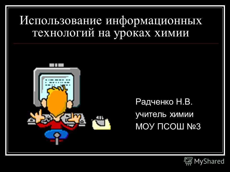 Использование информационных технологий на уроках химии Радченко Н.В. учитель химии МОУ ПСОШ 3