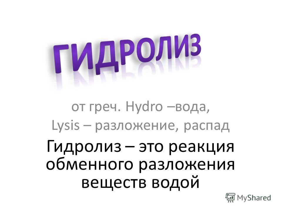 от греч. Hydro –вода, Lysis – разложение, распад Гидролиз – это реакция обменного разложения веществ водой