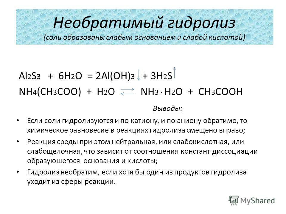 Необратимый гидролиз (соли образованы слабым основанием и слабой кислотой) Al 2 S 3 + 6H 2 O = 2Al(OH) 3 + 3H 2 S NH 4 (CH 3 COO) + H 2 O NH 3 H 2 O + CH 3 COOH Выводы: Если соли гидролизуются и по катиону, и по аниону обратимо, то химическое равнове