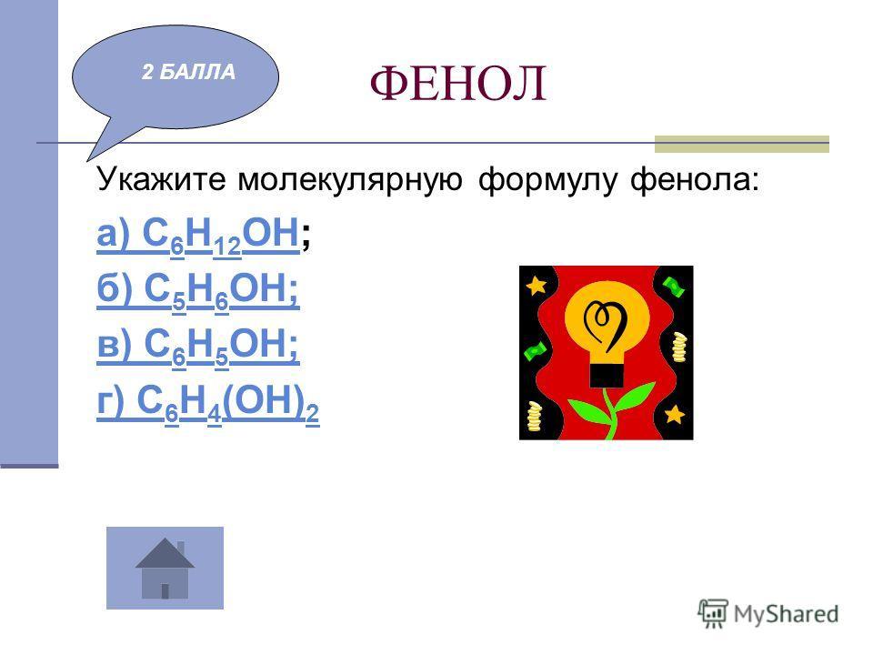 ФЕНОЛ Укажите молекулярную формулу фенола: а) С 6 Н 12 ОНа) С 6 Н 12 ОН; б) С 5 Н 6 ОН; в) С 6 Н 5 ОН; г) С 6 Н 4 (ОН) 2 2 БАЛЛА