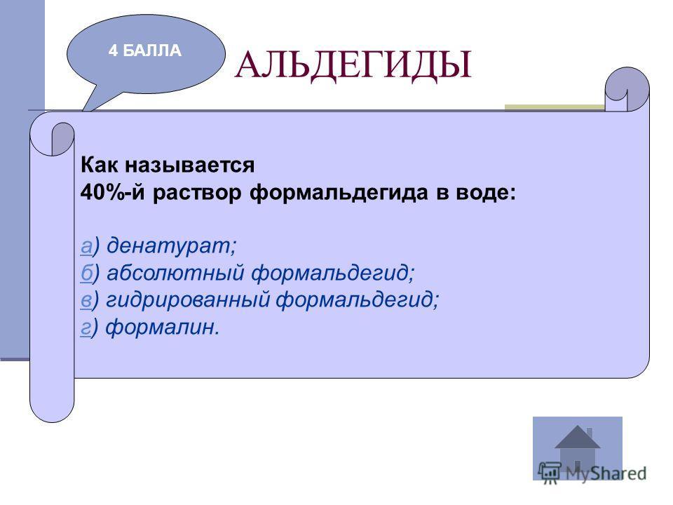 АЛЬДЕГИДЫ 4 БАЛЛА Как называется 40%-й раствор формальдегида в воде: аа) денатурат; бб) абсолютный формальдегид; вв) гидрированный формальдегид; гг) формалин.