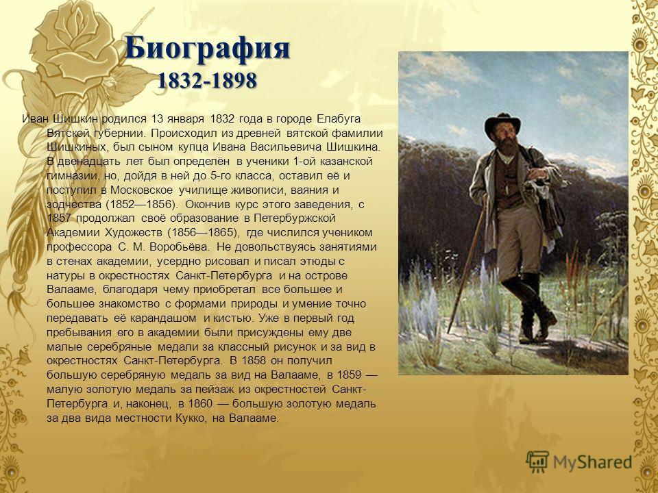Биография 1832-1898 Иван Шишкин родился 13 января 1832 года в городе Елабуга Вятской губернии. Происходил из древней вятской фамилии Шишкиных, был сыном купца Ивана Васильевича Шишкина. В двенадцать лет был определён в ученики 1-ой казанской гимназии