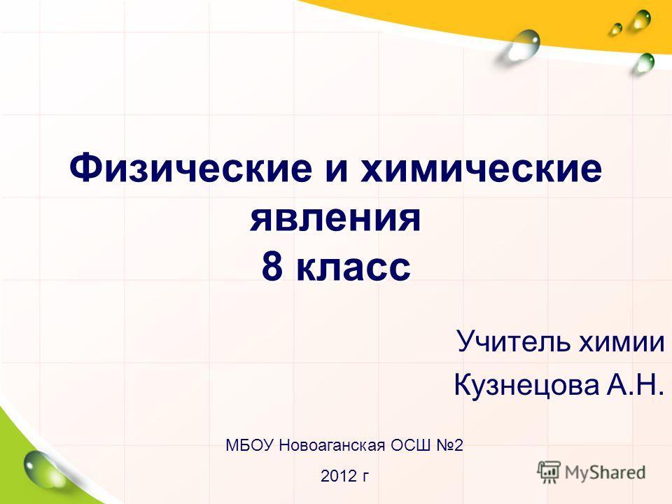 Физические и химические явления 8 класс Учитель химии Кузнецова А.Н. МБОУ Новоаганская ОСШ 2 2012 г