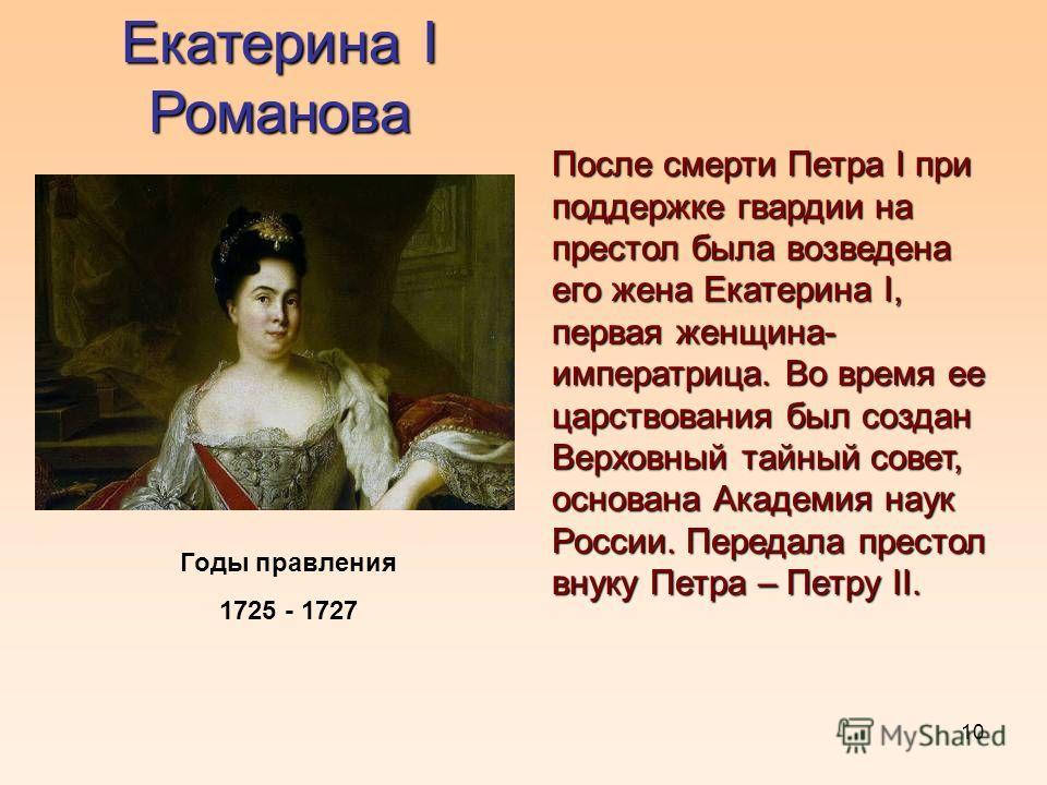10 Екатерина I Романова Годы правления 1725 - 1727 После смерти Петра I при поддержке гвардии на престол была возведена его жена Екатерина I, первая женщина- императрица. Во время ее царствования был создан Верховный тайный совет, основана Академия н