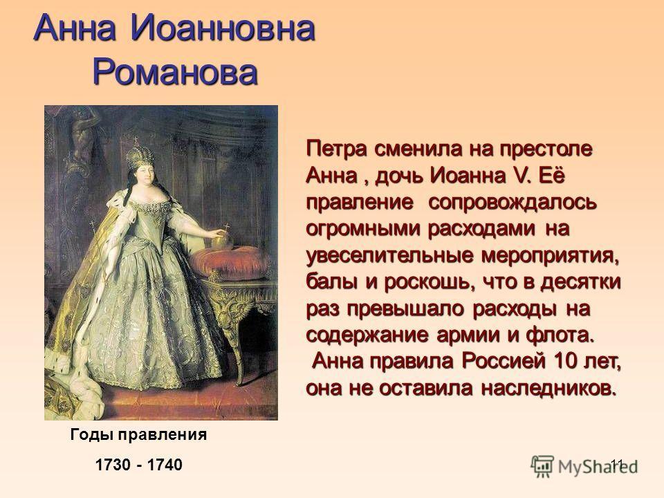 11 Анна Иоанновна Романова Годы правления 1730 - 1740 Петра сменила на престоле Анна, дочь Иоанна V. Её правление сопровождалось огромными расходами на увеселительные мероприятия, балы и роскошь, что в десятки раз превышало расходы на содержание арми