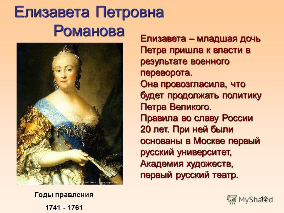 12 Елизавета Петровна Романова Годы правления 1741 - 1761 Елизавета – младшая дочь Петра пришла к власти в результате военного переворота. Она провозгласила, что будет продолжать политику Петра Великого. Правила во славу России 20 лет. При ней были о