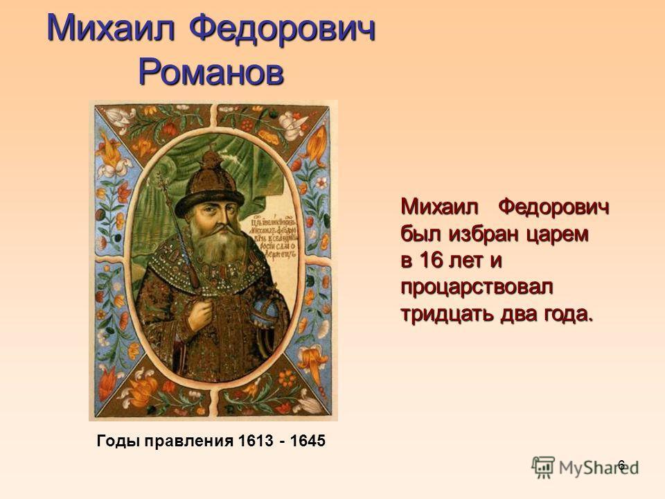 6 Михаил Федорович Романов Михаил Федорович был избран царем в 16 лет и процарствовал тридцать два года. Годы правления 1613 - 1645