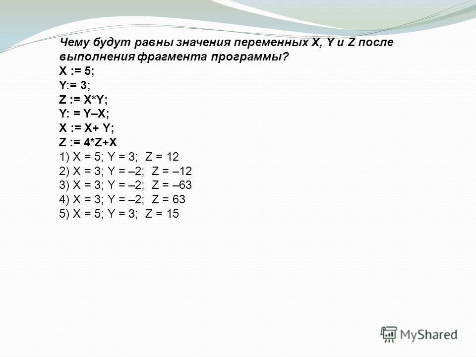 Чему будут равны значения переменных X, Y и Z после выполнения фрагмента программы? X := 5; Y:= 3; Z := X*Y; Y: = Y–X; X := X+ Y; Z := 4*Z+X 1) X = 5; Y = 3; Z = 12 2) X = 3; Y = –2; Z = –12 3) X = 3; Y = –2; Z = –63 4) X = 3; Y = –2; Z = 63 5) X = 5