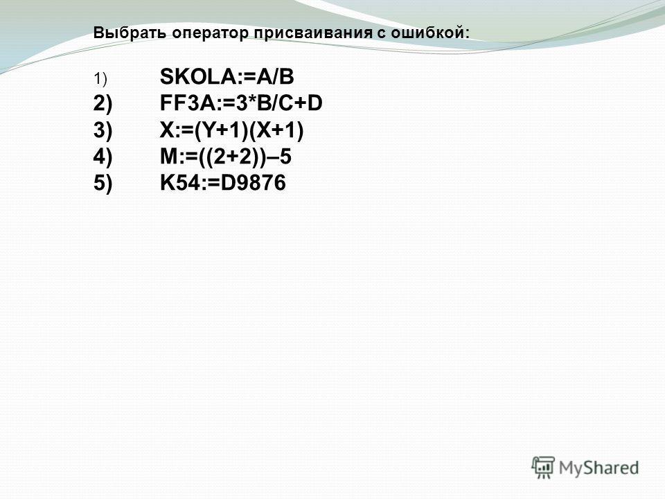 Выбрать оператор присваивания с ошибкой: 1) SKOLA:=A/B 2)FF3A:=3*B/C+D 3)X:=(Y+1)(X+1) 4)M:=((2+2))–5 5)K54:=D9876