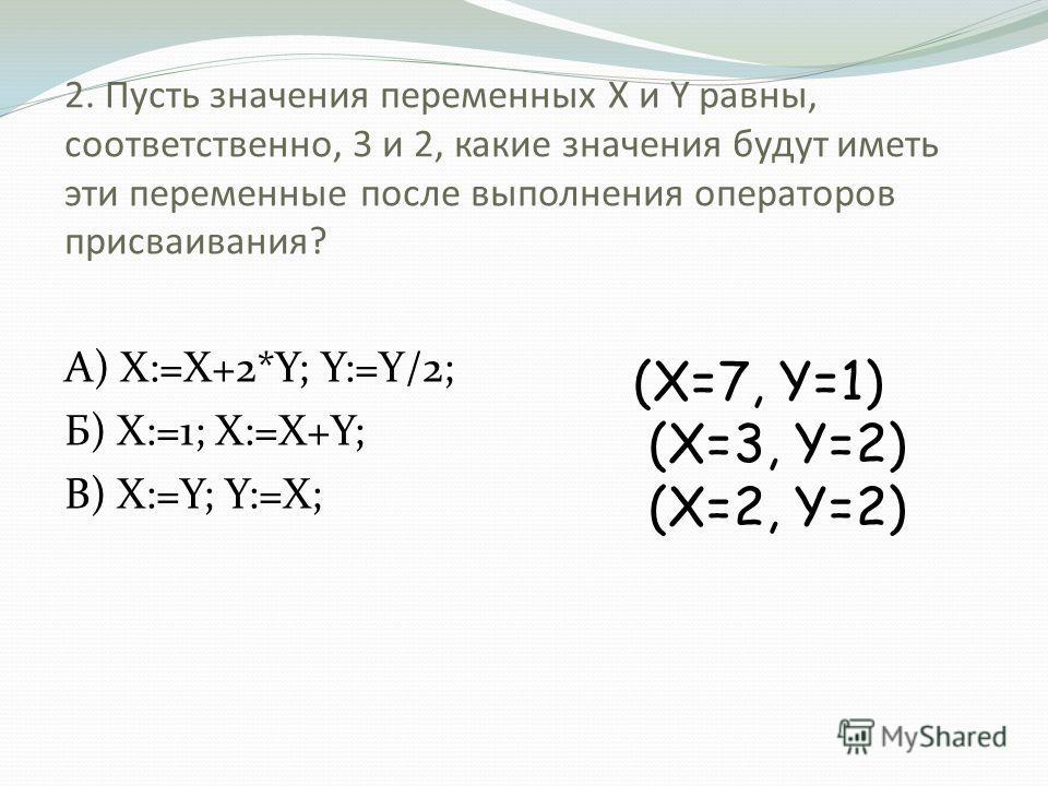 2. Пусть значения переменных X и Y равны, соответственно, 3 и 2, какие значения будут иметь эти переменные после выполнения операторов присваивания? А) X:=X+2*Y; Y:=Y/2; Б) X:=1; X:=X+Y; В) X:=Y; Y:=X; (X=7, Y=1) (X=3, Y=2) (X=2, Y=2)