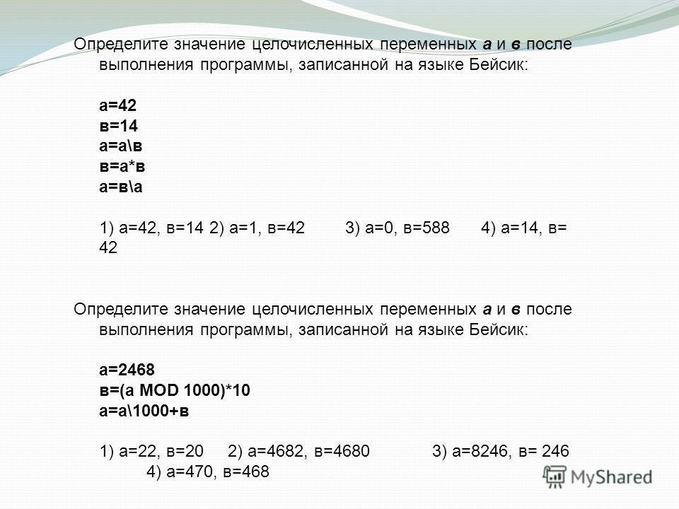 Определите значение целочисленных переменных а и в после выполнения программы, записанной на языке Бейсик: а=42 в=14 а=а\в в=а*в а=в\а 1) а=42, в=142) а=1, в=423) а=0, в=5884) а=14, в= 42 Определите значение целочисленных переменных а и в после выпол