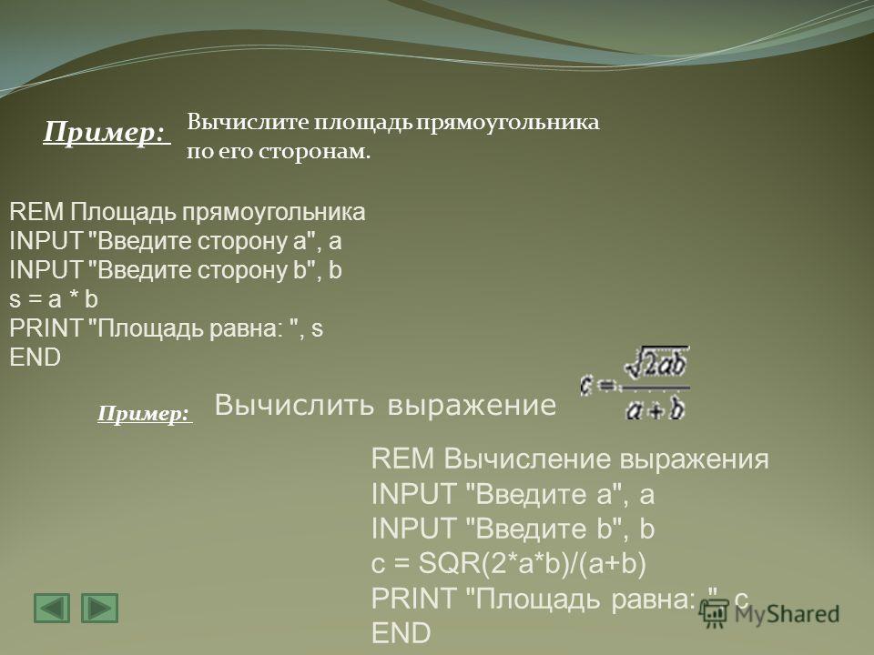 Пример: Вычислите площадь прямоугольника по его сторонам. REM Площадь прямоугольника INPUT