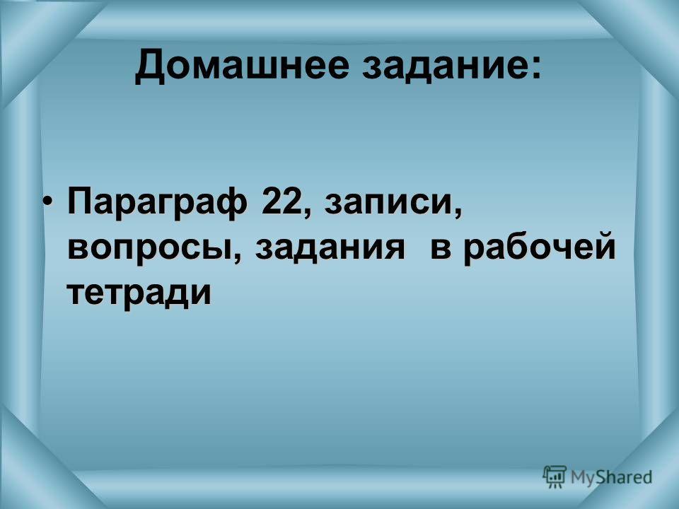 Домашнее задание: Параграф 22, записи, вопросы, задания в рабочей тетрадиПараграф 22, записи, вопросы, задания в рабочей тетради