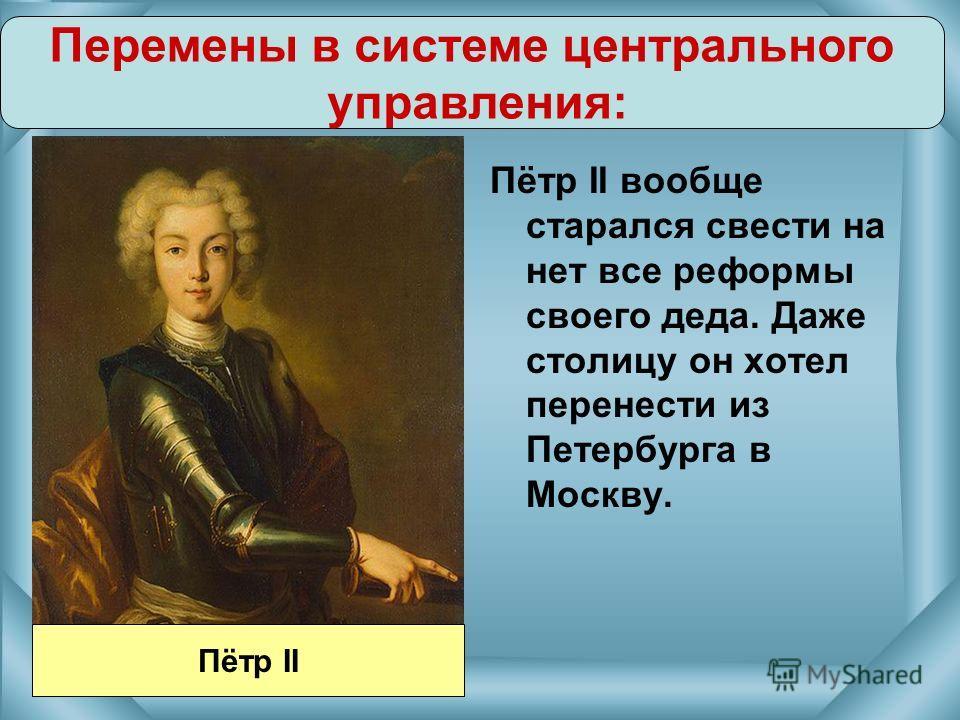 Пётр II вообще старался свести на нет все реформы своего деда. Даже столицу он хотел перенести из Петербурга в Москву. Перемены в системе центрального управления: Пётр II