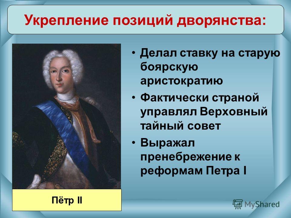 Делал ставку на старую боярскую аристократию Фактически страной управлял Верховный тайный совет Выражал пренебрежение к реформам Петра I Укрепление позиций дворянства: Пётр II