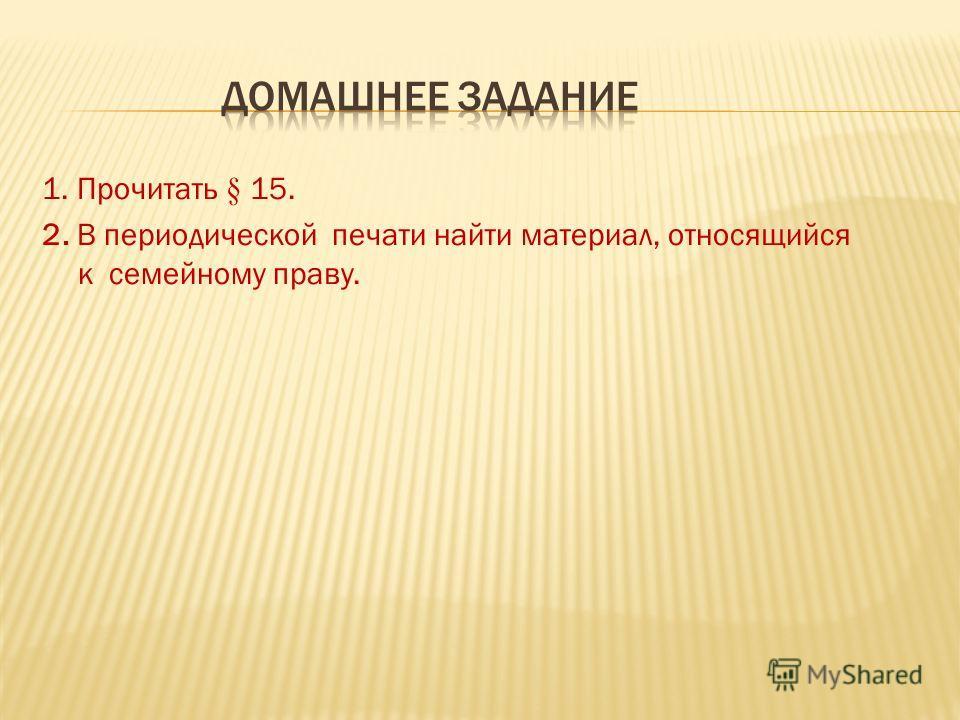 1. Прочитать § 15. 2. В периодической печати найти материал, относящийся к семейному праву.