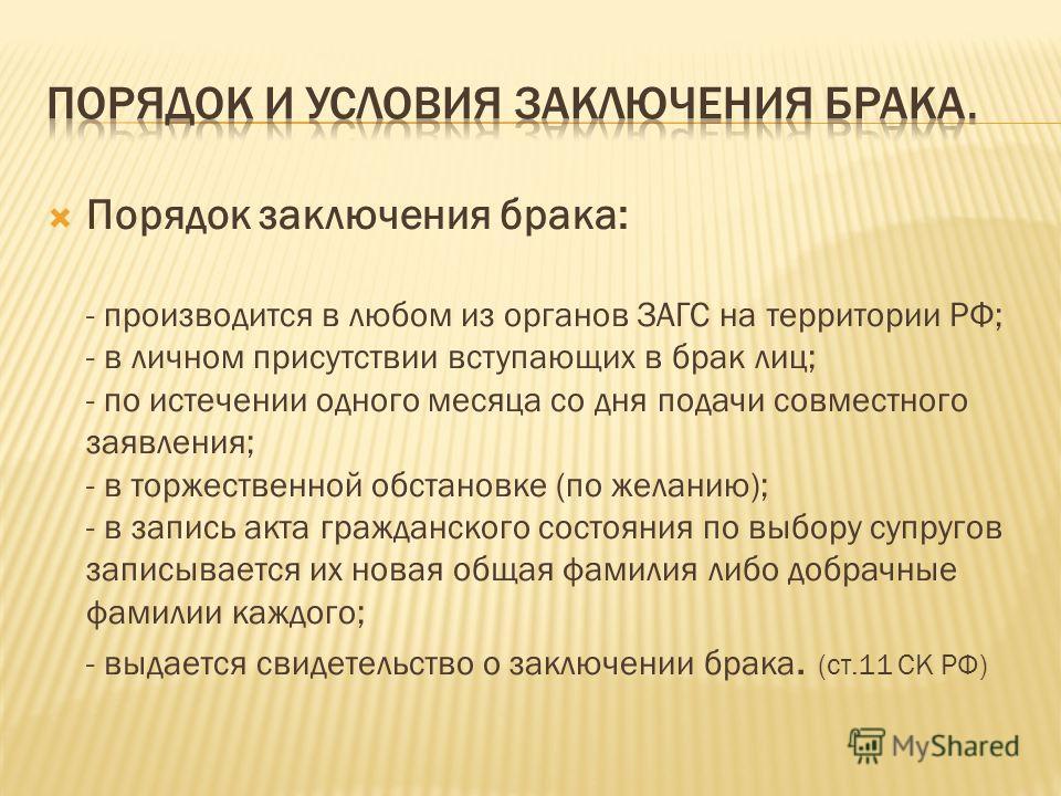 Порядок заключения брака: - производится в любом из органов ЗАГС на территории РФ; - в личном присутствии вступающих в брак лиц; - по истечении одного месяца со дня подачи совместного заявления; - в торжественной обстановке (по желанию); - в запись а